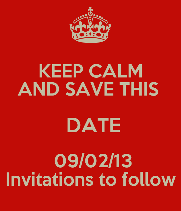 KEEP CALM AND SAVE THIS    DATE   09/02/13 Invitations to follow