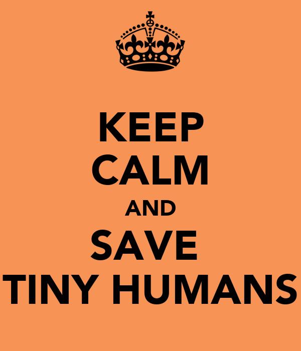 KEEP CALM AND SAVE  TINY HUMANS