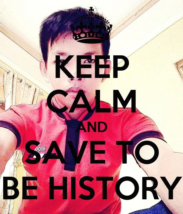 KEEP CALM AND SAVE TO BE HISTORY