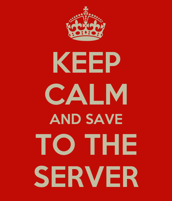 KEEP CALM AND SAVE TO THE SERVER