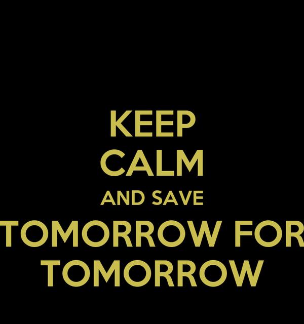 KEEP CALM AND SAVE TOMORROW FOR TOMORROW