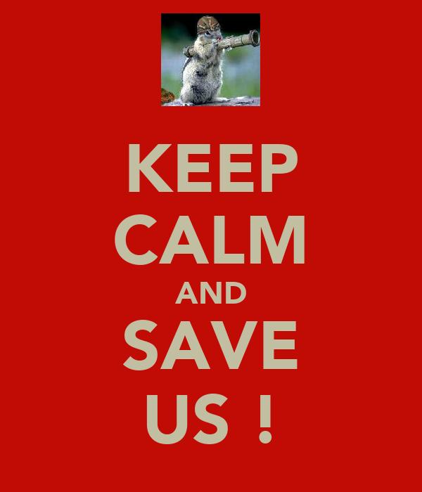KEEP CALM AND SAVE US !