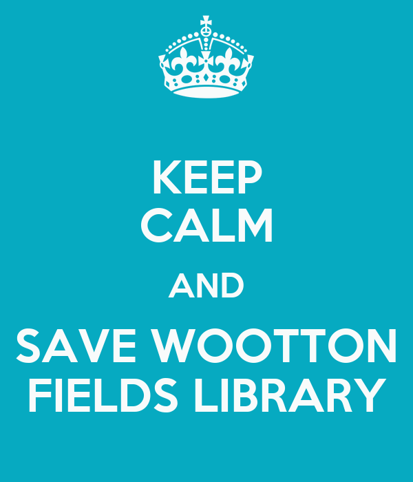 KEEP CALM AND SAVE WOOTTON FIELDS LIBRARY