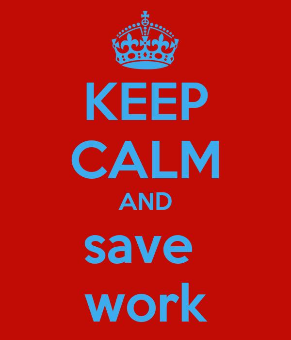 KEEP CALM AND save  work