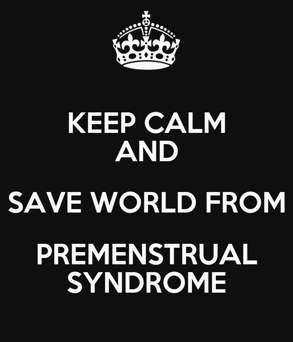 KEEP CALM AND SAVE WORLD FROM PREMENSTRUAL SYNDROME