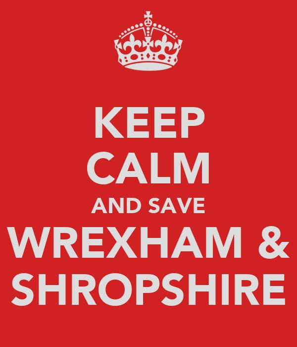 KEEP CALM AND SAVE WREXHAM & SHROPSHIRE