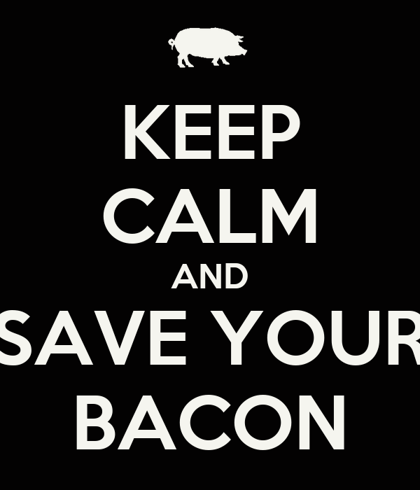 KEEP CALM AND SAVE YOUR BACON
