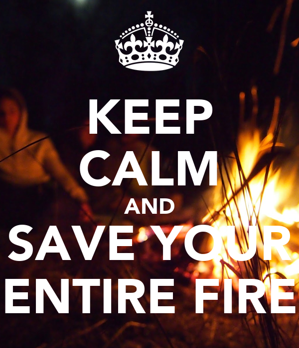 KEEP CALM AND SAVE YOUR ENTIRE FIRE