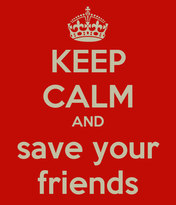 KEEP CALM AND save your friends