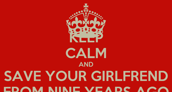 KEEP CALM AND SAVE YOUR GIRLFREND FROM NINE YEARS AGO