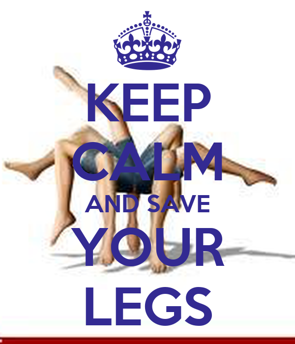 KEEP CALM AND SAVE YOUR LEGS