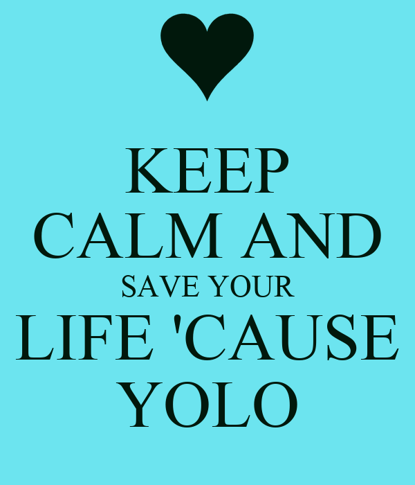 KEEP CALM AND SAVE YOUR LIFE 'CAUSE YOLO