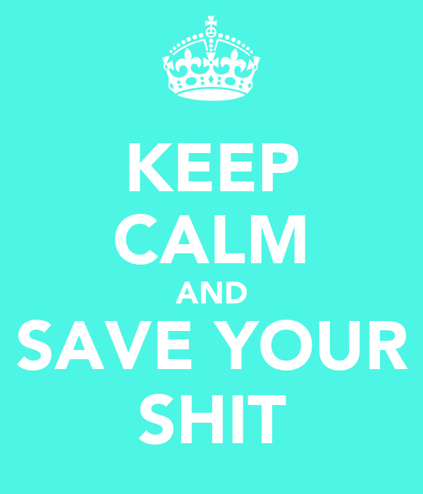KEEP CALM AND SAVE YOUR SHIT