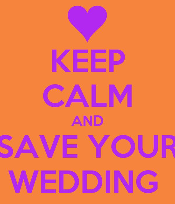 KEEP CALM AND SAVE YOUR WEDDING