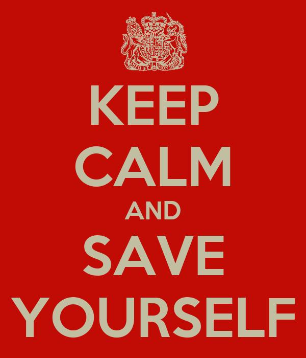 KEEP CALM AND SAVE YOURSELF
