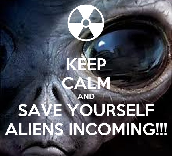 KEEP CALM AND SAVE YOURSELF ALIENS INCOMING!!!