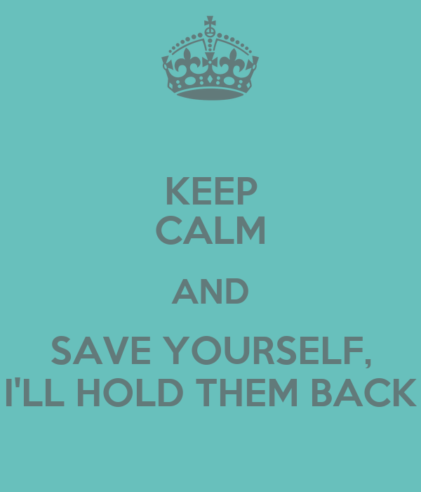 KEEP CALM AND SAVE YOURSELF, I'LL HOLD THEM BACK