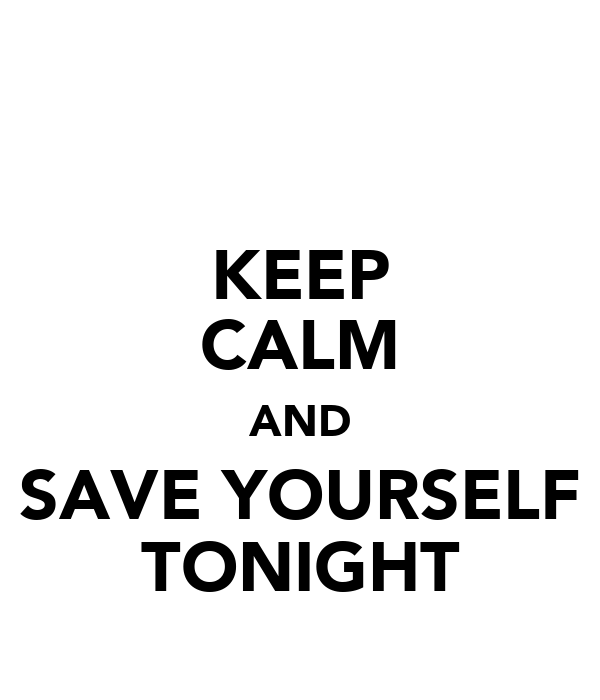KEEP CALM AND SAVE YOURSELF TONIGHT