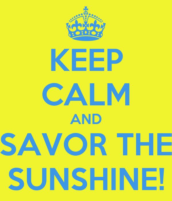 KEEP CALM AND SAVOR THE SUNSHINE!
