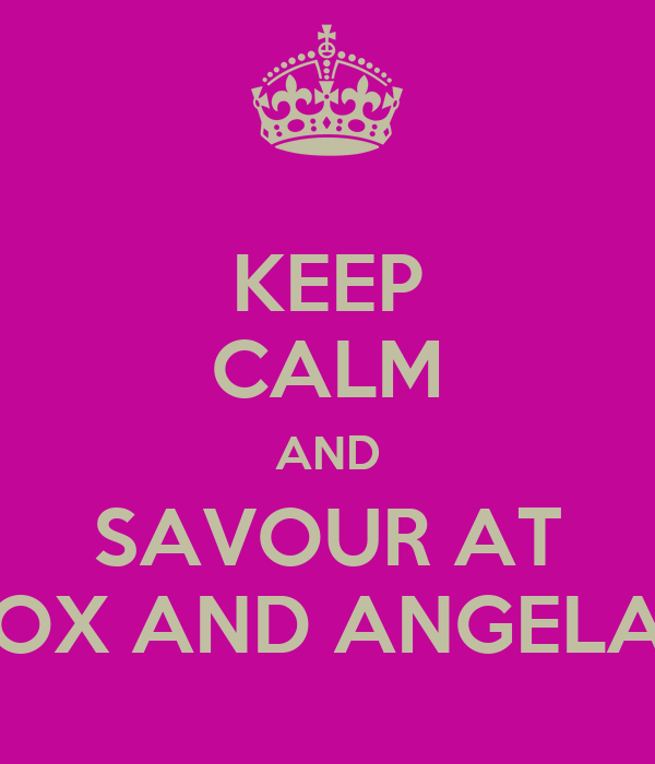 KEEP CALM AND SAVOUR AT OX AND ANGELA
