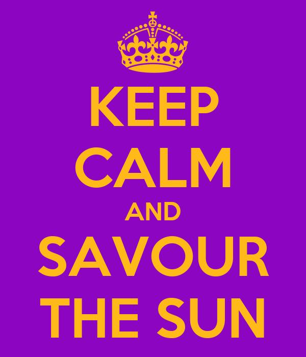 KEEP CALM AND SAVOUR THE SUN