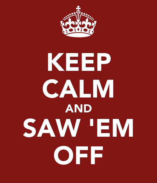KEEP CALM AND SAW 'EM OFF