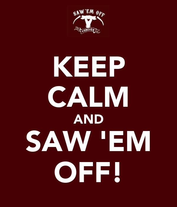 KEEP CALM AND SAW 'EM OFF!