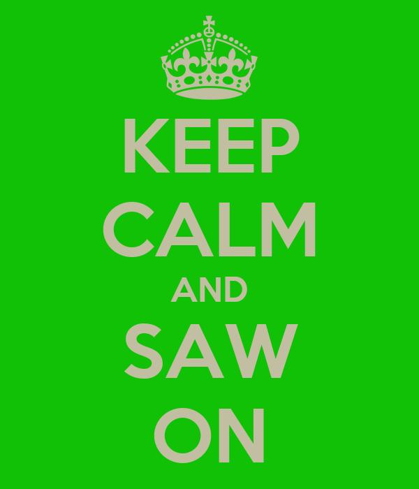 KEEP CALM AND SAW ON