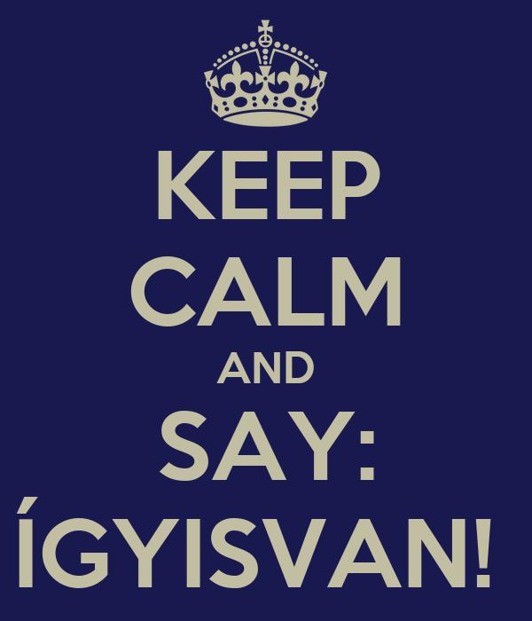 KEEP CALM AND SAY: ÍGYISVAN!