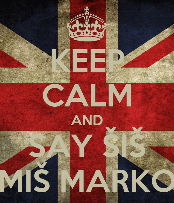 KEEP CALM AND SAY ŠIŠ MIŠ MARKO
