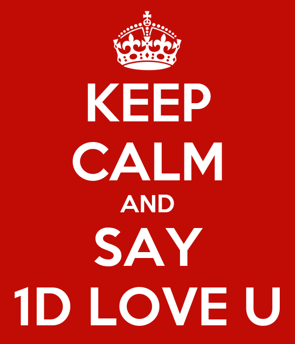 KEEP CALM AND SAY 1D LOVE U