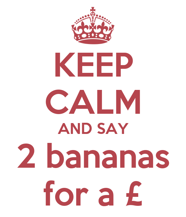 KEEP CALM AND SAY 2 bananas for a £