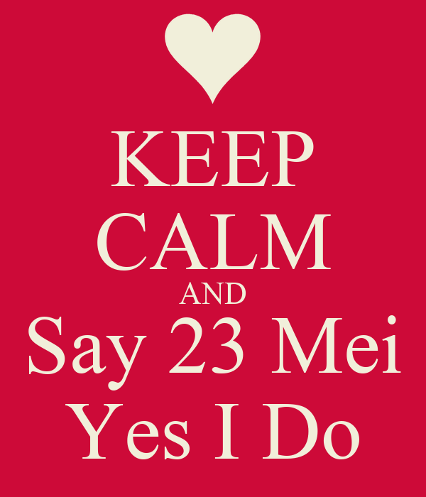KEEP CALM AND Say 23 Mei Yes I Do
