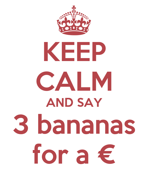 KEEP CALM AND SAY 3 bananas for a €