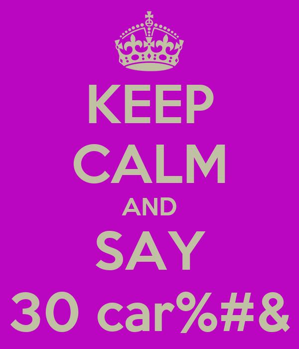 KEEP CALM AND SAY 30 car%#&