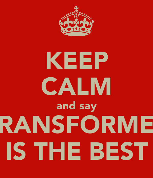 KEEP CALM and say 7RANSFORMER IS THE BEST