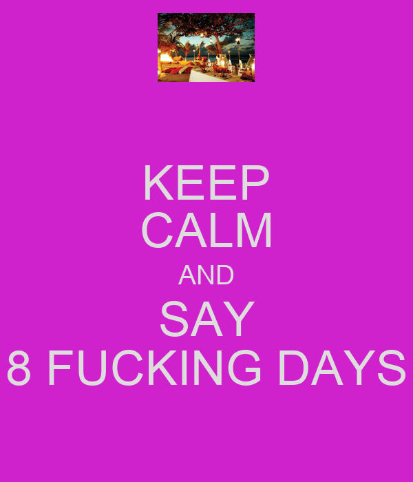 KEEP CALM AND SAY 8 FUCKING DAYS