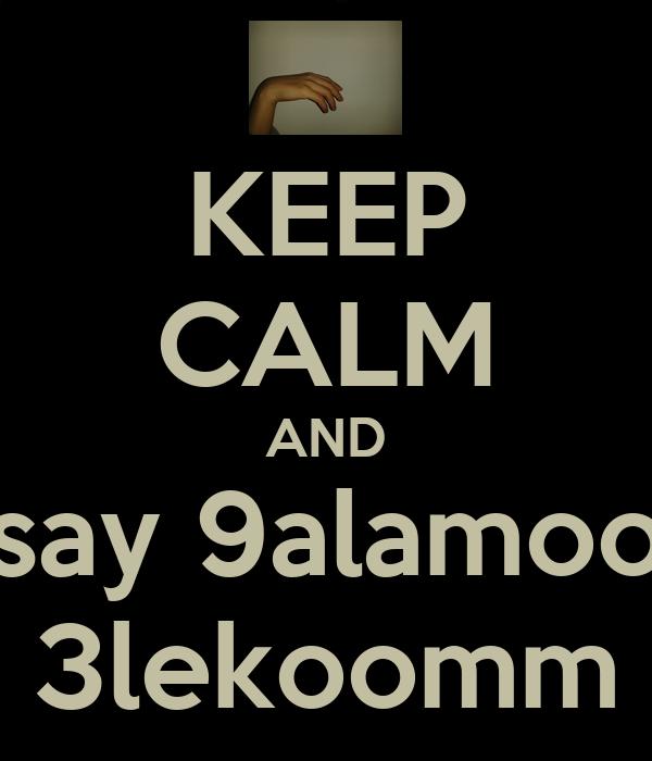 KEEP CALM AND say 9alamoo 3lekoomm