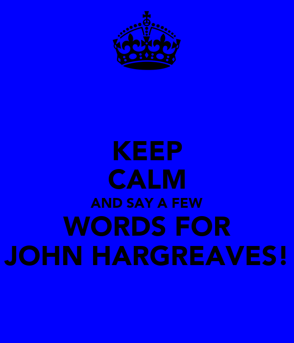 KEEP CALM AND SAY A FEW WORDS FOR JOHN HARGREAVES!