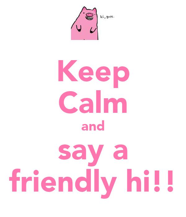 Keep Calm and say a friendly hi!!