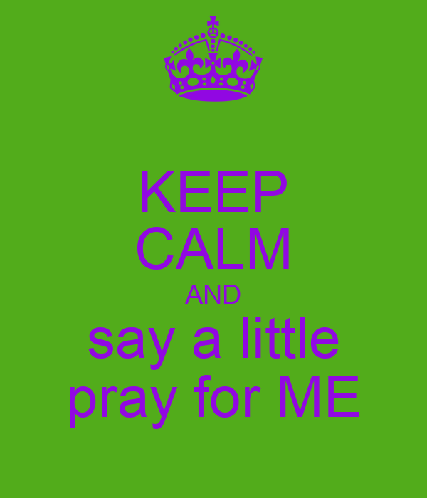 KEEP CALM AND say a little pray for ME