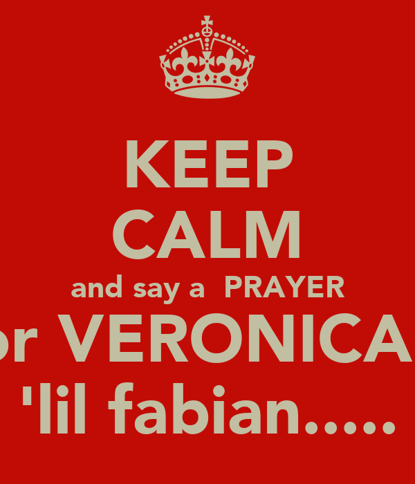 KEEP CALM and say a  PRAYER for VERONICA'S 'lil fabian.....