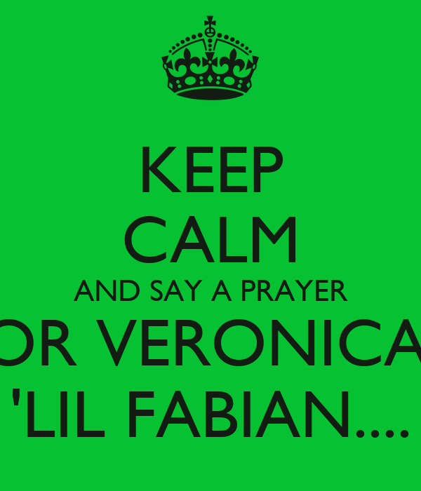 KEEP CALM AND SAY A PRAYER FOR VERONICA'S 'LIL FABIAN....