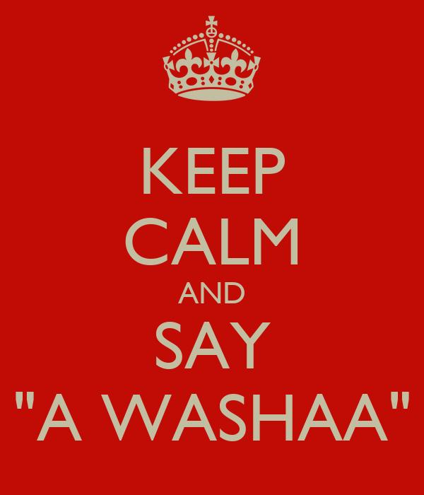 """KEEP CALM AND SAY """"A WASHAA"""""""