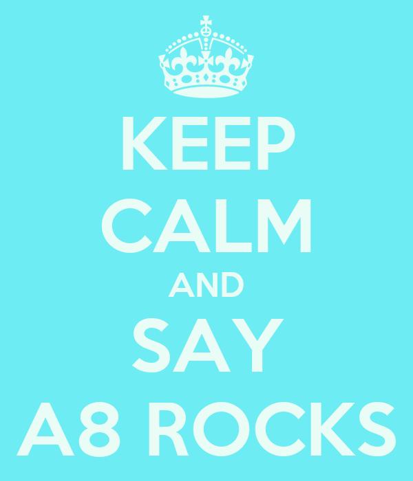 KEEP CALM AND SAY A8 ROCKS