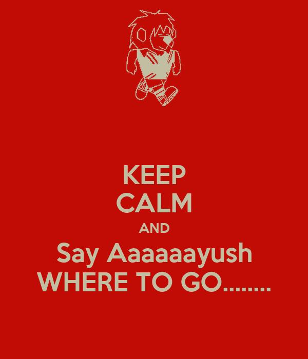 KEEP CALM AND Say Aaaaaayush WHERE TO GO........