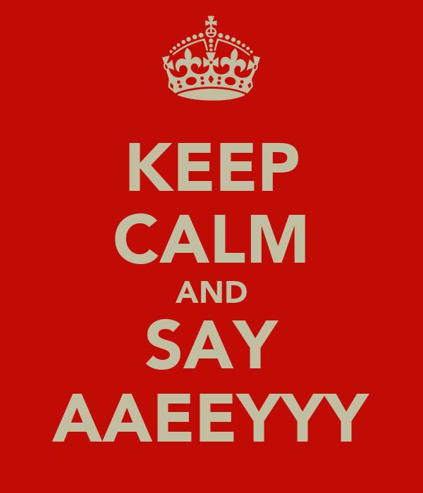 KEEP CALM AND SAY AAEEYYY