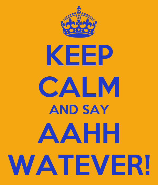 KEEP CALM AND SAY AAHH WATEVER!
