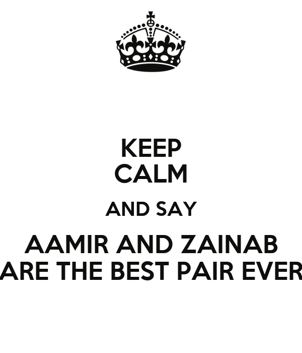 KEEP CALM AND SAY AAMIR AND ZAINAB ARE THE BEST PAIR EVER