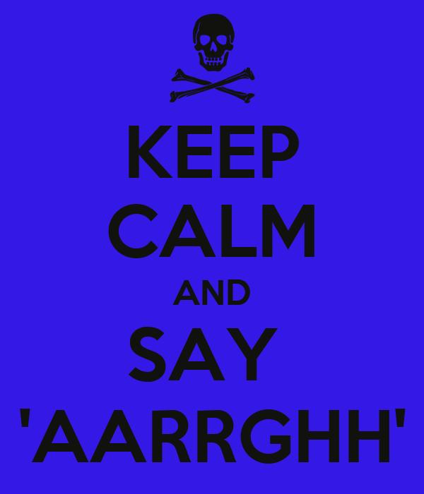 KEEP CALM AND SAY  'AARRGHH'